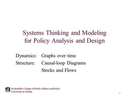 1 Rockefeller College of Public Affairs and Policy University at Albany Systems Thinking and Modeling for Policy Analysis and Design Dynamics: Graphs over.