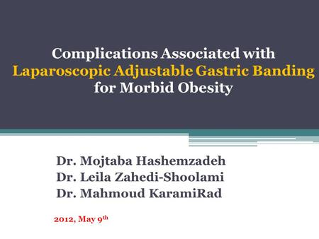 Complications Associated with Laparoscopic Adjustable Gastric Banding for Morbid Obesity Dr. Mojtaba Hashemzadeh Dr. Leila Zahedi-Shoolami Dr. Mahmoud.