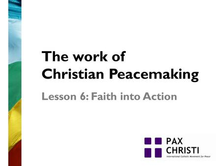 The work of Christian Peacemaking Lesson 6: Faith into Action.