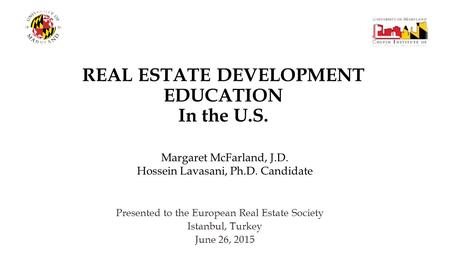 REAL ESTATE DEVELOPMENT EDUCATION In the U.S. Presented to the European Real Estate Society Istanbul, Turkey June 26, 2015 Margaret McFarland, J.D. Hossein.