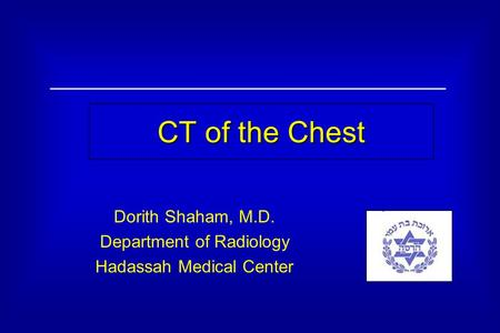 CT of the Chest Dorith Shaham, M.D. Department of Radiology Hadassah Medical Center.