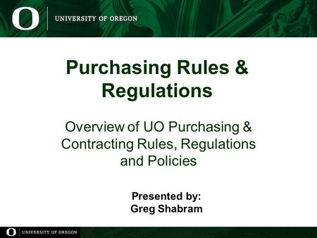Purchasing Rules & Regulations Overview of UO Purchasing & Contracting Rules, Regulations and Policies Presented by: Greg Shabram.