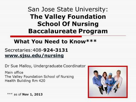 1 San Jose State University: The Valley Foundation School Of Nursing Baccalaureate Program What You Need to Know*** *** as of Nov 1, 2013 Secretaries:408-924-3131.