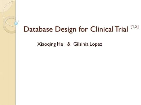 Database Design for Clinical Trial Xiaoqing He & Gilsinia Lopez [1,2]