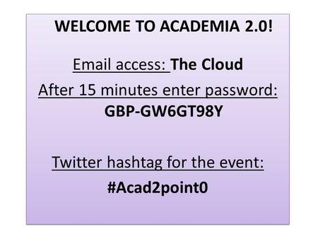 WELCOME TO ACADEMIA 2.0! Email access: The Cloud After 15 minutes enter password: GBP-GW6GT98Y Twitter hashtag for the event: #Acad2point0 WELCOME TO ACADEMIA.