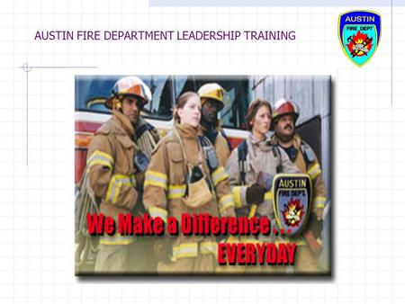 AUSTIN FIRE DEPARTMENT LEADERSHIP TRAINING. AUSTIN FIRE DEPARTMENT LEADERSHIP TRAINING AUSTIN POLICE DEPARTMENT LEADERSHIP ACADEMY FINAL PROJECT INTEGRATING.
