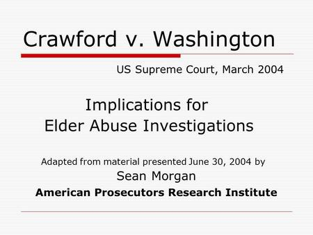 Crawford v. Washington US Supreme Court, March 2004 Implications for Elder Abuse Investigations Adapted from material presented June 30, 2004 by Sean Morgan.