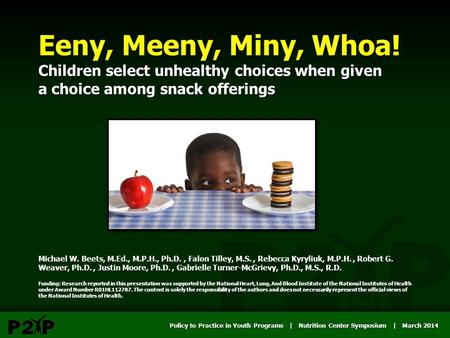 Policy to Practice in Youth Programs | Nutrition Center Symposium | March 2014 Eeny, Meeny, Miny, Whoa! Children select unhealthy choices when given a.
