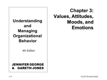 3-1©2005 Prentice Hall Understanding and Managing Organizational Behavior 4th Edition 3: Values, Attitudes, Moods, and Emotions Chapter 3: Values, Attitudes,