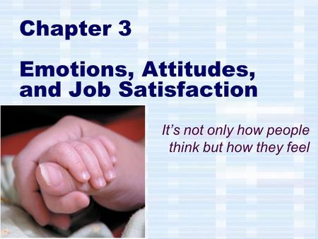 Chapter 3 Emotions, Attitudes, and Job Satisfaction It's not only how people think but how they feel.