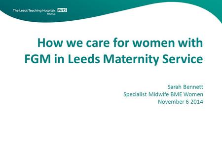 How we care for women with FGM in Leeds Maternity Service Sarah Bennett Specialist Midwife BME Women November 6 2014.
