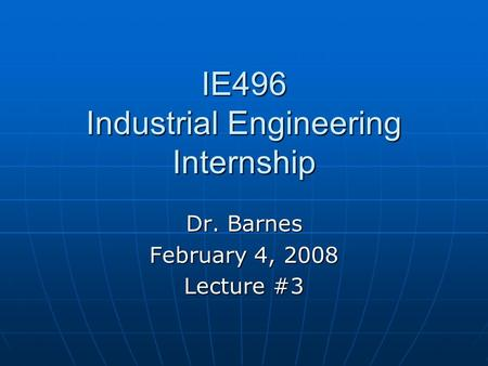 IE496 Industrial Engineering Internship Dr. Barnes February 4, 2008 Lecture #3.
