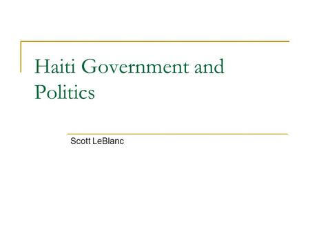 Haiti Government and Politics Scott LeBlanc. History of Government  A former French Colony, Haiti was to become the first independent black republic.