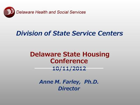Division of State Service Centers Delaware State Housing Conference 10/11/2012 Anne M. Farley, Ph.D. Director.