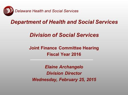 Joint Finance Committee Hearing Fiscal Year 2016 Elaine Archangelo Division Director Wednesday, February 25, 2015 Department of Health and Social Services.