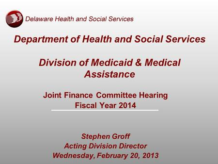 Department of Health and Social Services Division of Medicaid & Medical Assistance Joint Finance Committee Hearing Fiscal Year 2014 Stephen Groff Acting.