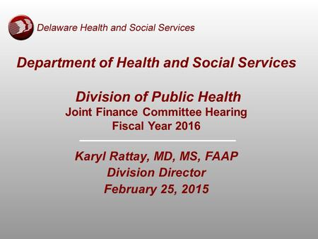 Department of Health and Social Services Division of Public Health Joint Finance Committee Hearing Fiscal Year 2016 Karyl Rattay, MD, MS, FAAP Division.