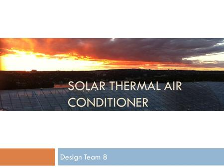 SOLAR THERMAL AIR CONDITIONER Design Team 8. Introduction Solar Air Conditioner Introduction Design Conclusion 6 December 2011 Team 8 Slide 2 Team 8: