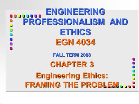 ENGINEERING PROFESSIONALISM AND ETHICS EGN 4034 FALL TERM 2008 CHAPTER 3 Engineering Ethics: FRAMING THE PROBLEM.