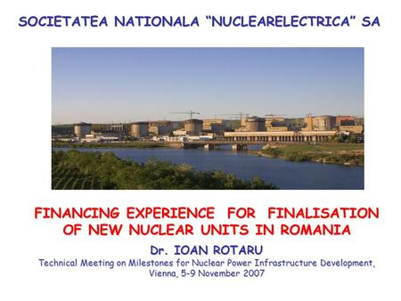 "SOCIETATEA NATIONALA ""NUCLEARELECTRICA"" SA FINANCING EXPERIENCE FOR FINALISATION OF NEW NUCLEAR UNITS IN ROMANIA Dr. IOAN ROTARU Technical Meeting on Milestones."