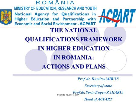 Belgrade, november 2007 THE NATIONAL QUALIFICATIONS FRAMEWORK IN HIGHER EDUCATION IN ROMANIA: ACTIONS AND PLANS Prof. dr. Dumitru MIRON Secretary of state.