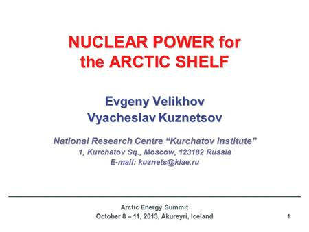 "1 NUCLEAR POWER for the ARCTIC SHELF Evgeny Velikhov Vyacheslav Kuznetsov National Research Centre ""Kurchatov Institute"" 1, Kurchatov Sq., Moscow, 123182."