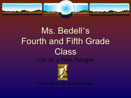 Ms. Bedell ' s Fourth and Fifth Grade Class Life as a Park Ranger Click Hat to Go to Main Page.
