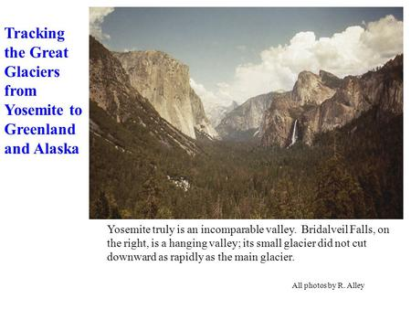 Yosemite truly is an incomparable valley. Bridalveil Falls, on the right, is a hanging valley; its small glacier did not cut downward as rapidly as the.