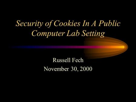 Security of Cookies In A Public Computer Lab Setting Russell Fech November 30, 2000.