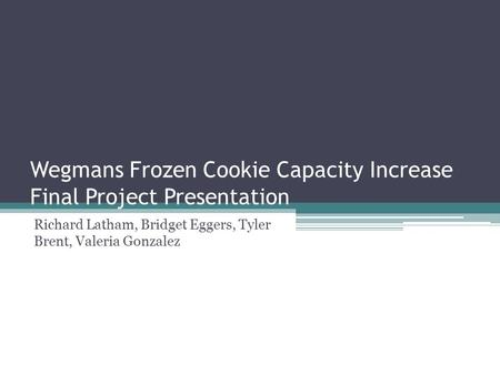 Wegmans Frozen Cookie Capacity Increase Final Project Presentation Richard Latham, Bridget Eggers, Tyler Brent, Valeria Gonzalez.
