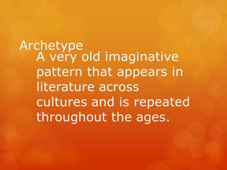 Archetype A very old imaginative pattern that appears in literature across cultures and is repeated throughout the ages.