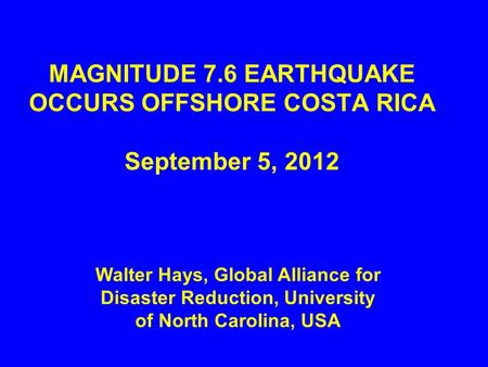 MAGNITUDE 7.6 EARTHQUAKE OCCURS OFFSHORE COSTA RICA September 5, 2012 Walter Hays, Global Alliance for Disaster Reduction, University of North Carolina,
