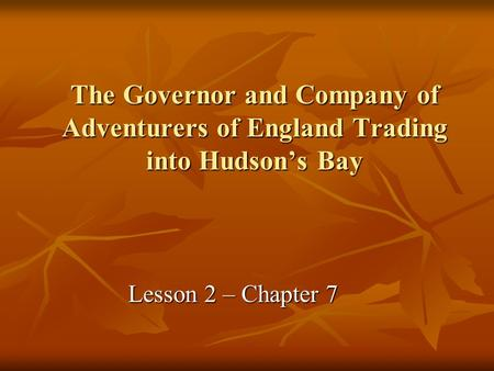 The Governor and Company of Adventurers of England Trading into Hudson's Bay Lesson 2 – Chapter 7.