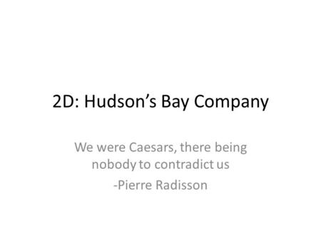 2D: Hudson's Bay Company We were Caesars, there being nobody to contradict us -Pierre Radisson.