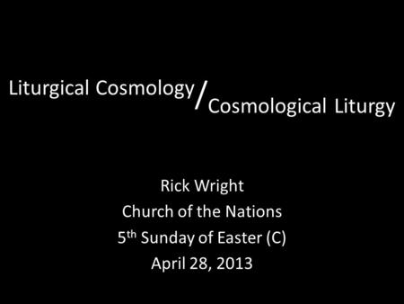 Liturgical Cosmology / Cosmological Liturgy Rick Wright Church of the Nations 5 th Sunday of Easter (C) April 28, 2013.