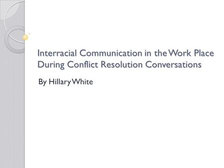 Interracial Communication in the Work Place During Conflict Resolution Conversations By Hillary White.