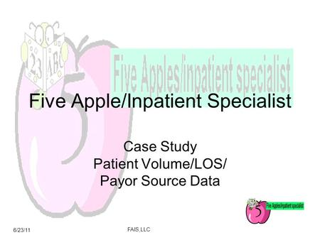 6/23/11 FAIS,LLC Five Apple/Inpatient Specialist Case Study Patient Volume/LOS/ Payor Source Data.