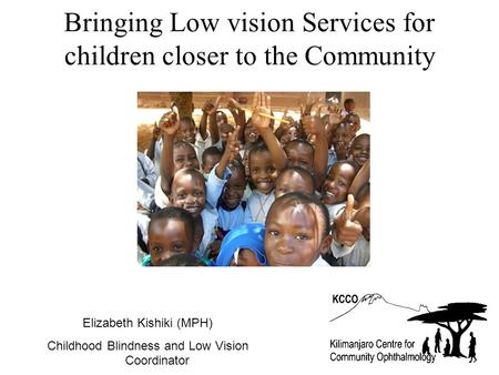 Bringing Low vision Services for children closer to the Community Elizabeth Kishiki (MPH) Childhood Blindness and Low Vision Coordinator.