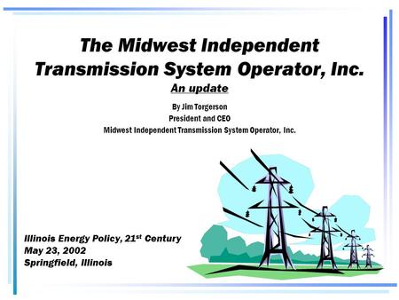 The Midwest Independent Transmission System Operator, Inc. An update By Jim Torgerson President and CEO Midwest Independent Transmission System Operator,
