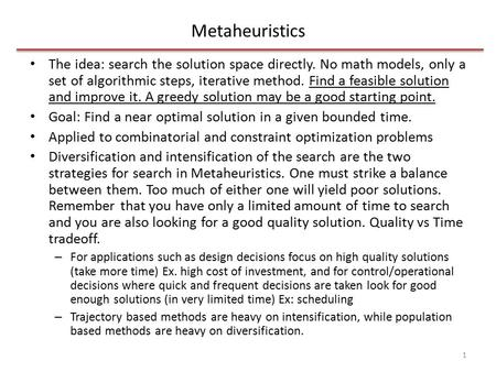 Metaheuristics The idea: search the solution space directly. No math models, only a set of algorithmic steps, iterative method. Find a feasible solution.