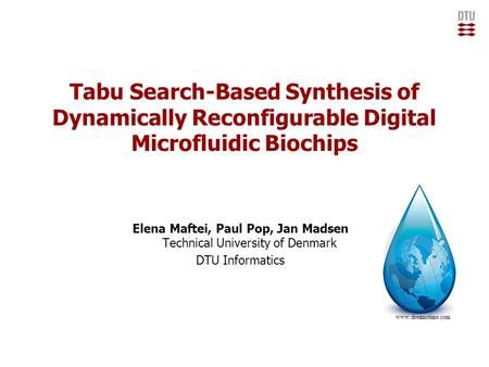 Tabu Search-Based Synthesis of Dynamically Reconfigurable Digital Microfluidic Biochips Elena Maftei, Paul Pop, Jan Madsen Technical University of Denmark.