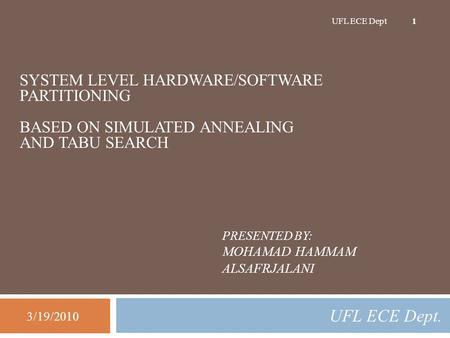 PRESENTED BY: MOHAMAD HAMMAM ALSAFRJALANI UFL ECE Dept. 3/19/2010 UFL ECE Dept 1 SYSTEM LEVEL HARDWARE/SOFTWARE PARTITIONING BASED ON SIMULATED ANNEALING.
