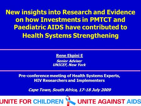 New insights into Research and Evidence on how Investments in PMTCT and Paediatric AIDS have contributed to Health Systems Strengthening Rene Ekpini E.