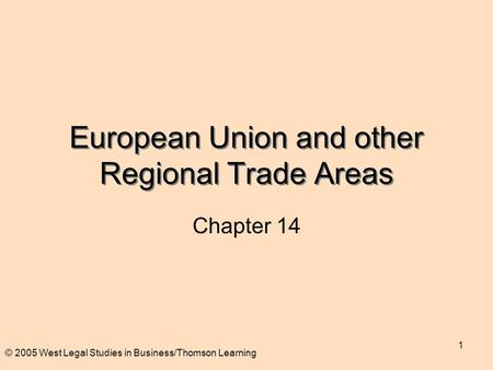 © 2005 West Legal Studies in Business/Thomson Learning 1 European Union and other Regional Trade Areas Chapter 14.