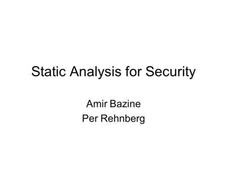 Static Analysis for Security Amir Bazine Per Rehnberg.