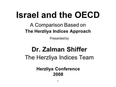 1 Israel and the OECD A Comparison Based on The Herzliya Indices Approach Presented by Dr. Zalman Shiffer The Herzliya Indices Team Herzliya Conference.