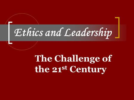 Ethics and Leadership The Challenge of the 21 st Century.