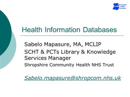 Health Information Databases Sabelo Mapasure, MA, MCLIP SCHT & PCTs Library & Knowledge Services Manager Shropshire Community Health NHS Trust