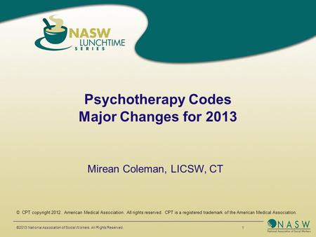 Psychotherapy Codes Major Changes for 2013 ©2013 National Association of Social Workers. All Rights Reserved. 1 © CPT copyright 2012. American Medical.