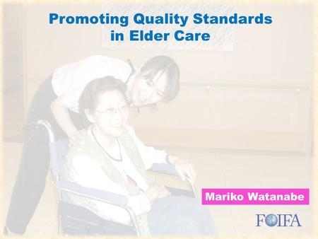 Promoting Quality Standards in Elder Care Mariko Watanabe Promoting Quality Standards in Elder Care.